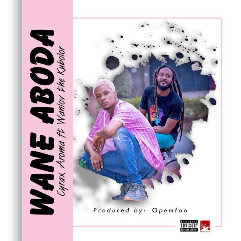 Cyrax Aroma – Wane Aboda ft Wanlov the Kubolor