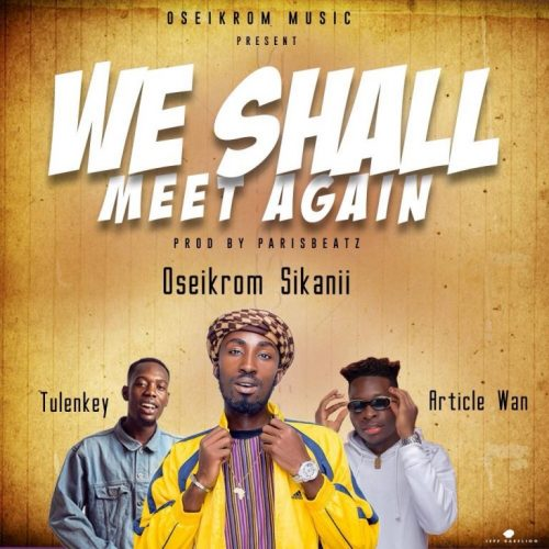 Oseikrom Sikanii – We Shall Meet Again ft Tulenkey x Article Wan