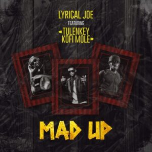 Lyrical Joe – Mad Up ft Tulenkey & Kofi Mole